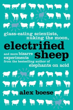 Book cover of &quot;Electrified Sheep: Glass-Eating Scientists Nuking the Moon and more Bizarre Experiments&quot; by Alex Boese.