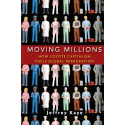 "Book cover for Jeffrey Kaye's new book, ""Moving Millions: How Coyote Capitalism Fuels Global Immigration."""