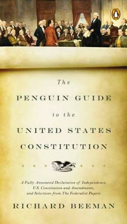 "Cover Image for Richard Beeman's book, ""The Penguin Guide to the United States Constitution: A Fully Annotated Declaration of Independence, U.S. Constitution and Amendments, and Selections from the Federalist Papers,"" being featured at the discussion on Aug. 7th."