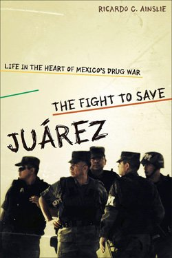 "Promotional image of Ricardo Ainslie's book ""The Fight to Save Juárez: Life in the Heart of Mexico's Drug War""."