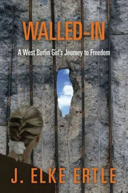 """Book cover for the book , """"Walled-In: A West Berlin Girl's Journey to Freedom"""" written by J. Elke Ertle."""