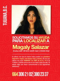"Translated: ""We need your help to find Magaly Salazar. 23 years old, height: 1.68m with wavy long black hair. She had on black athletic pants, a pink shirt and tennis shoes when she went missing. The last time she was seen was on Saturday, September 1 on 5 and 10 St. (in Tijuana) at 1:30 p.m., since then no one knows of her. If you have information please call the phone numbers below."""